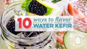 10 Ways to Flavor Water Kefir | Water Kefir Recipes | Cultures for Health